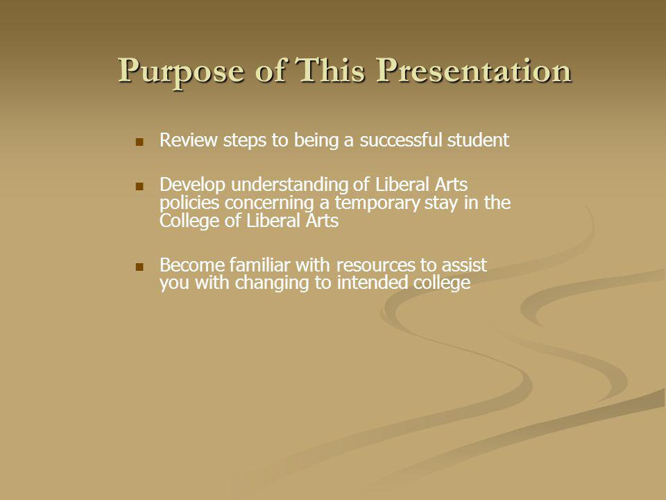 Purpose of This Presentation Review steps to being a successful student Develop understanding of Liberal Arts policies concerning a temporary stay in the College of Liberal Arts Become familiar with resources to assist you with changing to intended college