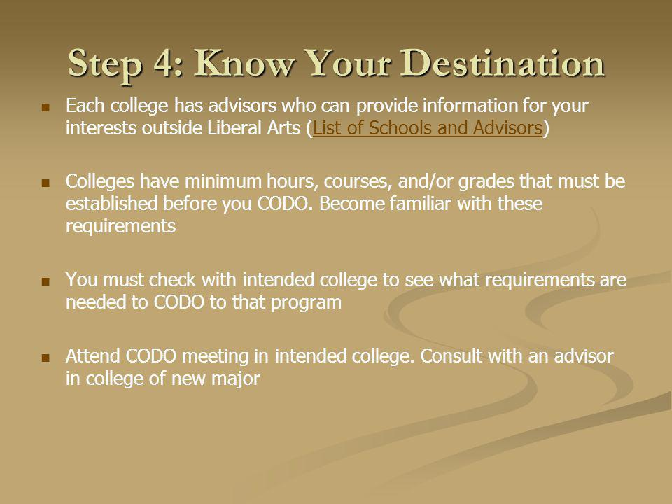 Step 4: Know Your Destination Each college has advisors who can provide information for your interests outside Liberal Arts (List of Schools and Advisors)List of Schools and Advisors Colleges have minimum hours, courses, and/or grades that must be established before you CODO.