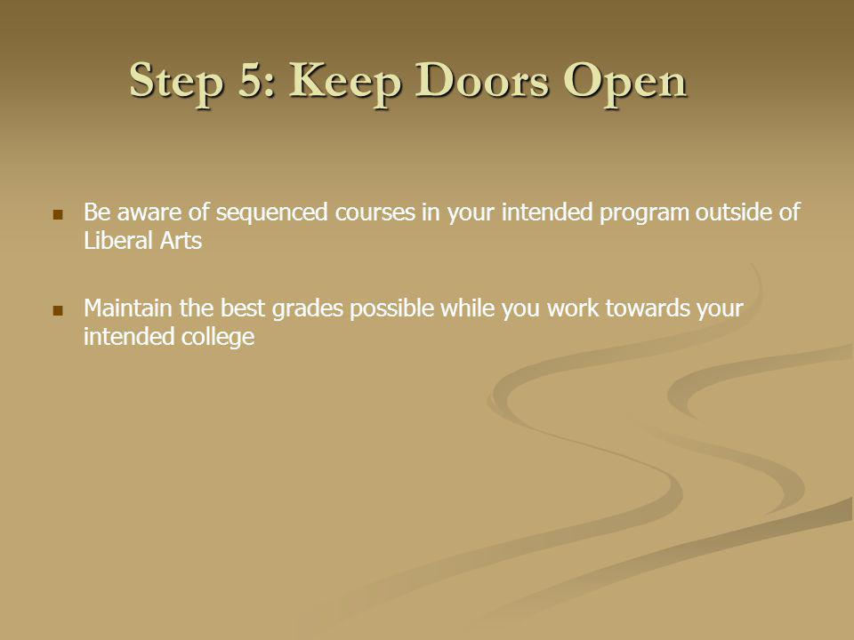 Step 5: Keep Doors Open Be aware of sequenced courses in your intended program outside of Liberal Arts Maintain the best grades possible while you work towards your intended college