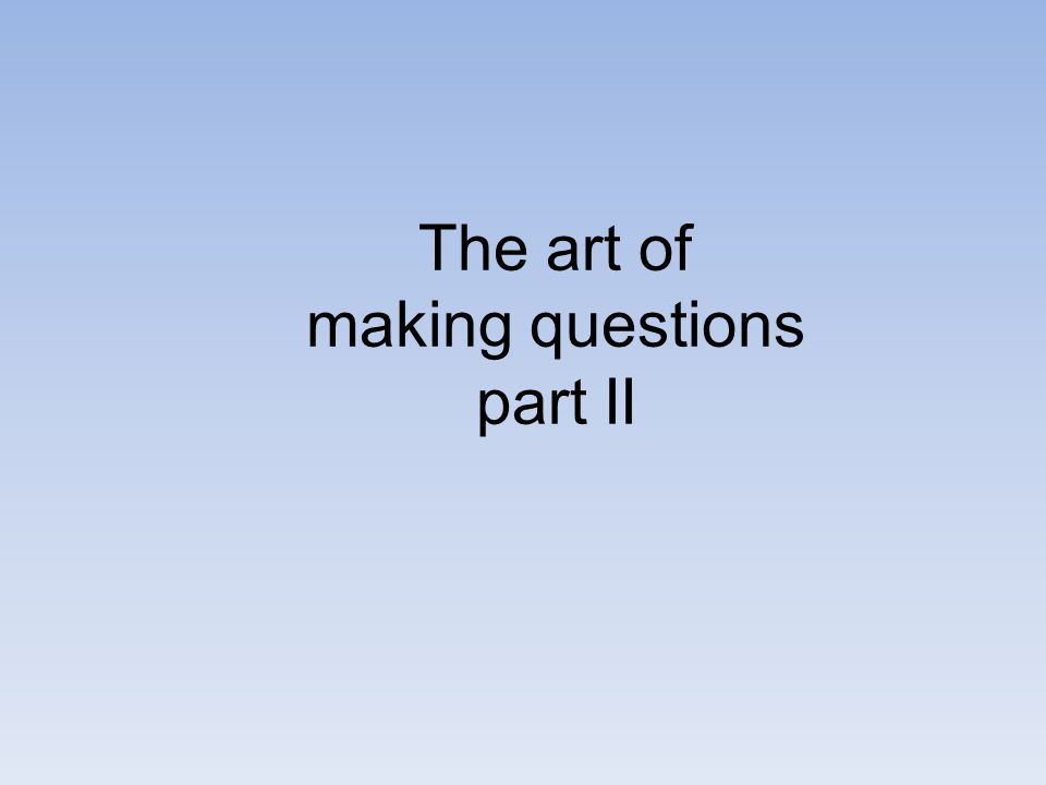 The art of making questions part II