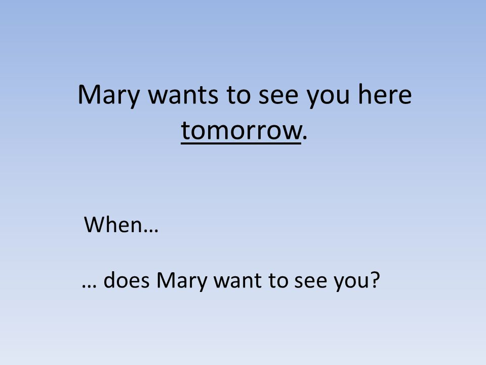 Mary wants to see you here tomorrow. When… … does Mary want to see you?