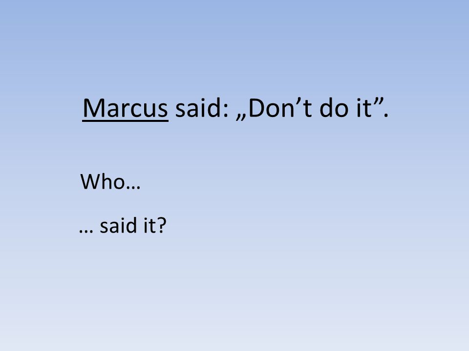 Marcus said: Dont do it. Who… … said it?