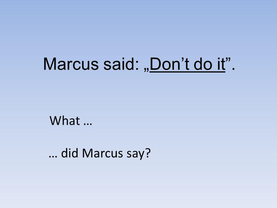 Marcus said: Dont do it. What … … did Marcus say?