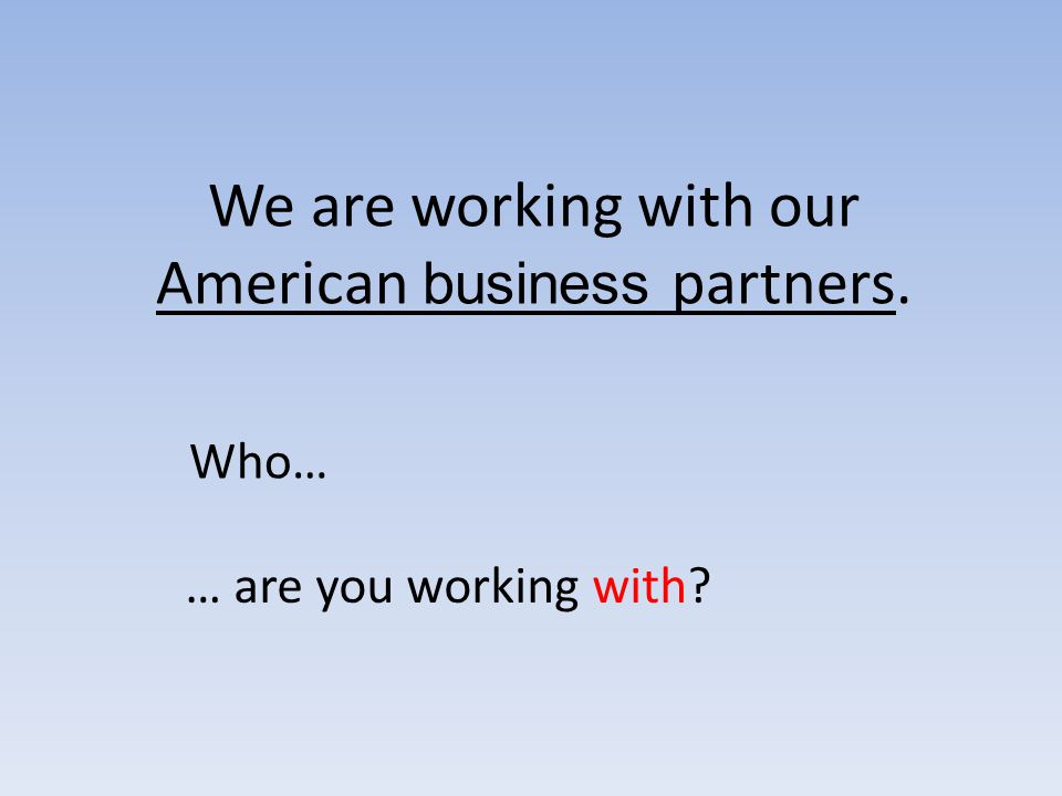 We are working with our American business partners. Who… … are you working with?