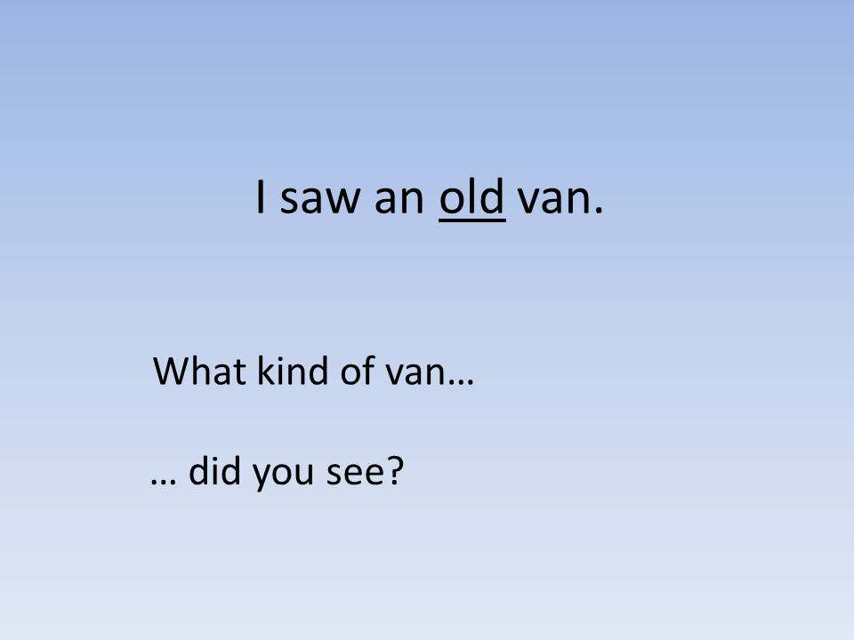 I saw an old van. What kind of van… … did you see?