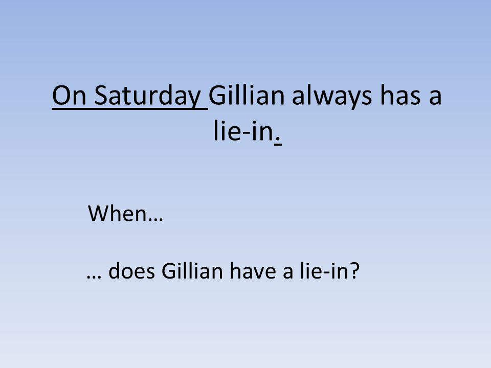 On Saturday Gillian always has a lie-in. When… … does Gillian have a lie-in?