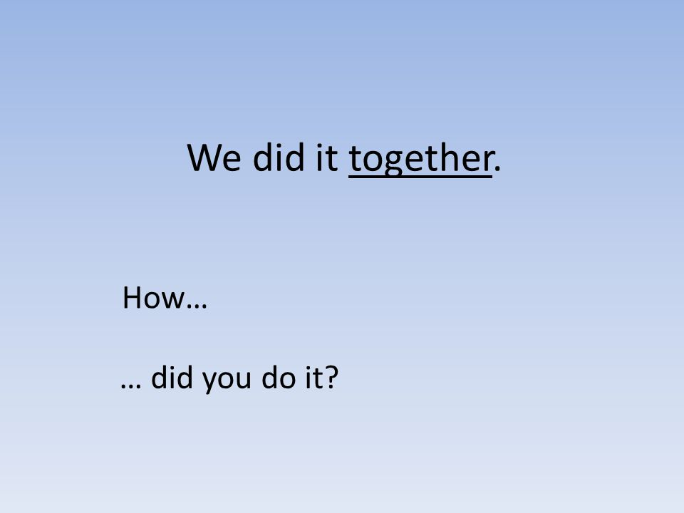 We did it together. How… … did you do it?