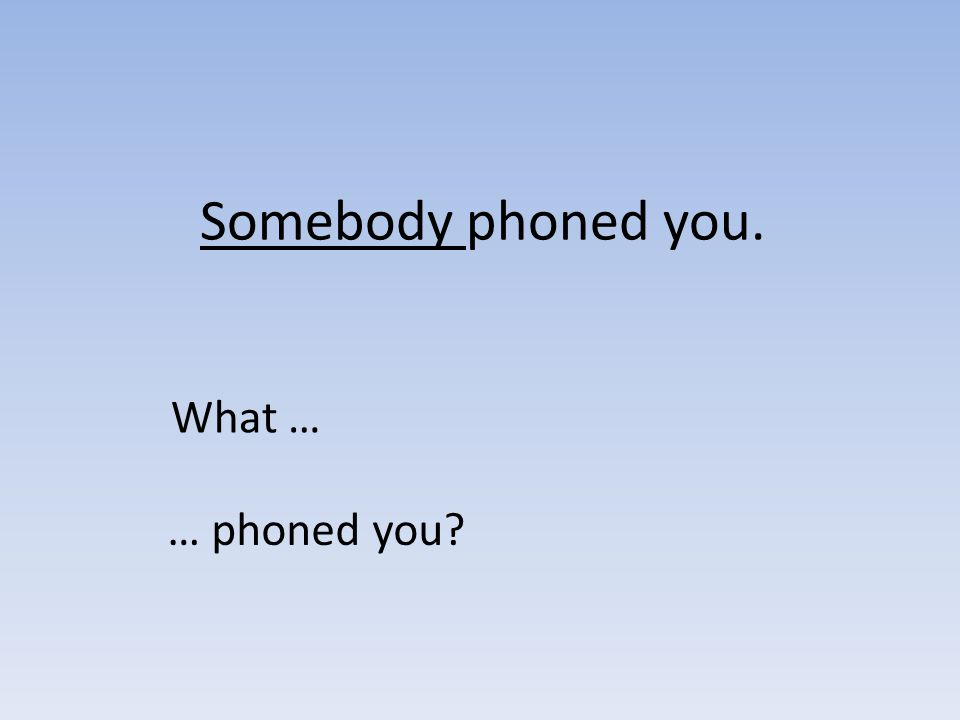 Somebody phoned you. What … … phoned you?