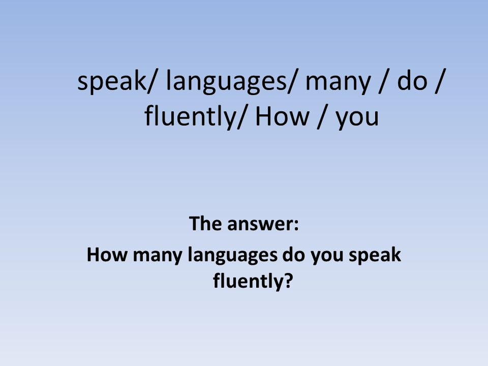 speak/ languages/ many / do / fluently/ How / you The answer: How many languages do you speak fluently?