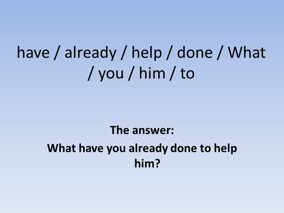 have / already / help / done / What / you / him / to The answer: What have you already done to help him?