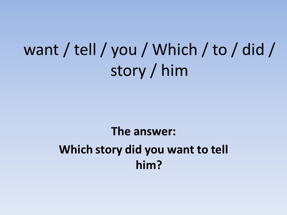 want / tell / you / Which / to / did / story / him The answer: Which story did you want to tell him?