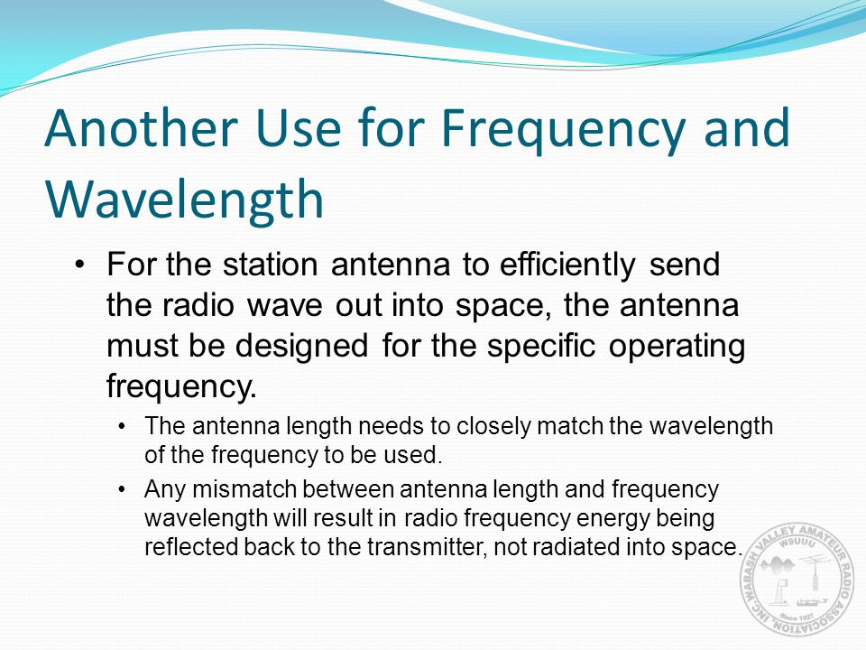 Another Use for Frequency and Wavelength For the station antenna to efficiently send the radio wave out into space, the antenna must be designed for t