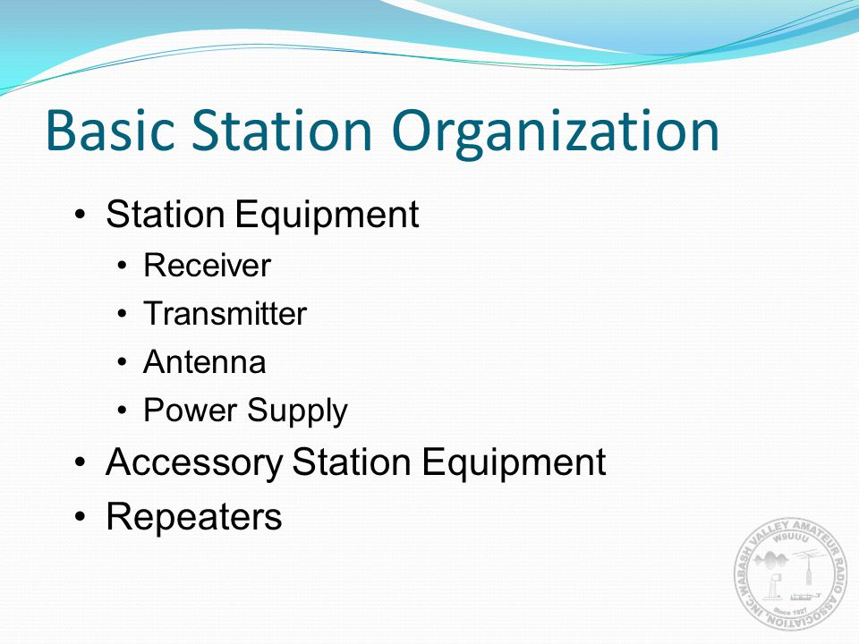 Basic Station Organization Station Equipment Receiver Transmitter Antenna Power Supply Accessory Station Equipment Repeaters