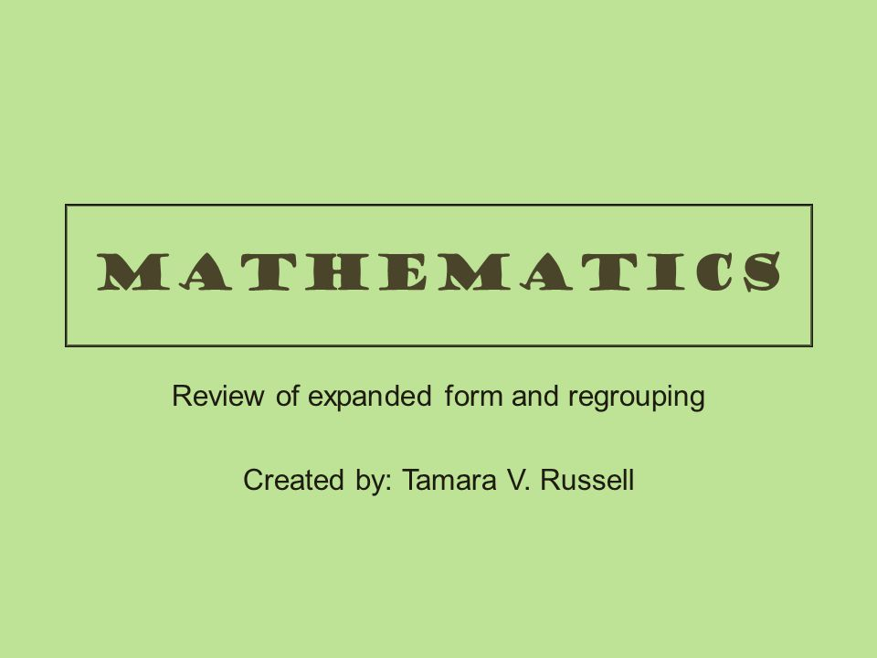 mathematics Review of expanded form and regrouping Created by: Tamara V. Russell