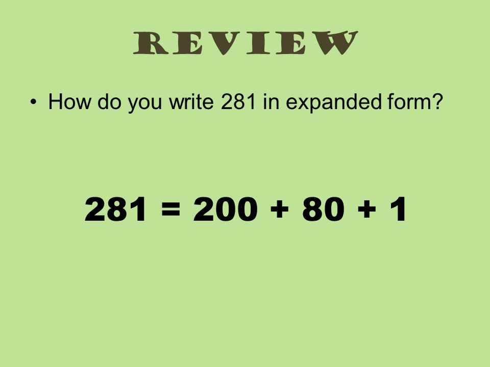 review How do you write 281 in expanded form? 281 = 200 + 80 + 1