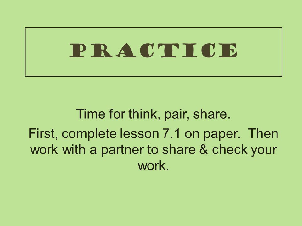 practice Time for think, pair, share.First, complete lesson 7.1 on paper.