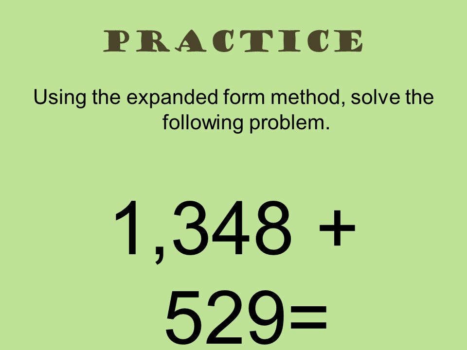 practice Using the expanded form method, solve the following problem. 1,348 + 529=