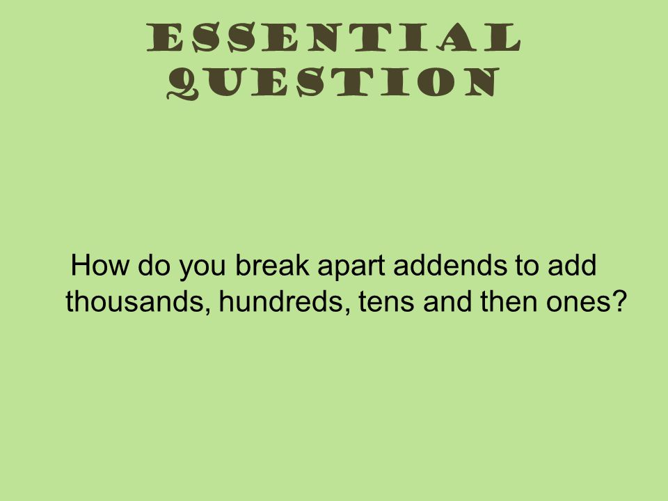 Essential question How do you break apart addends to add thousands, hundreds, tens and then ones?