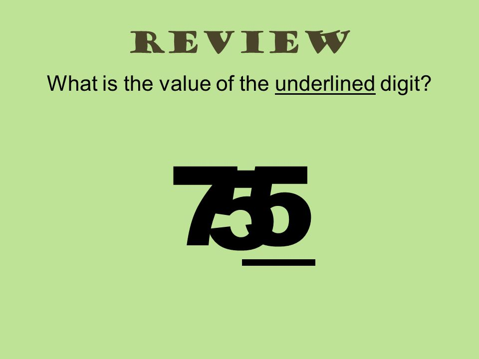 review What is the value of the underlined digit? 7575 5