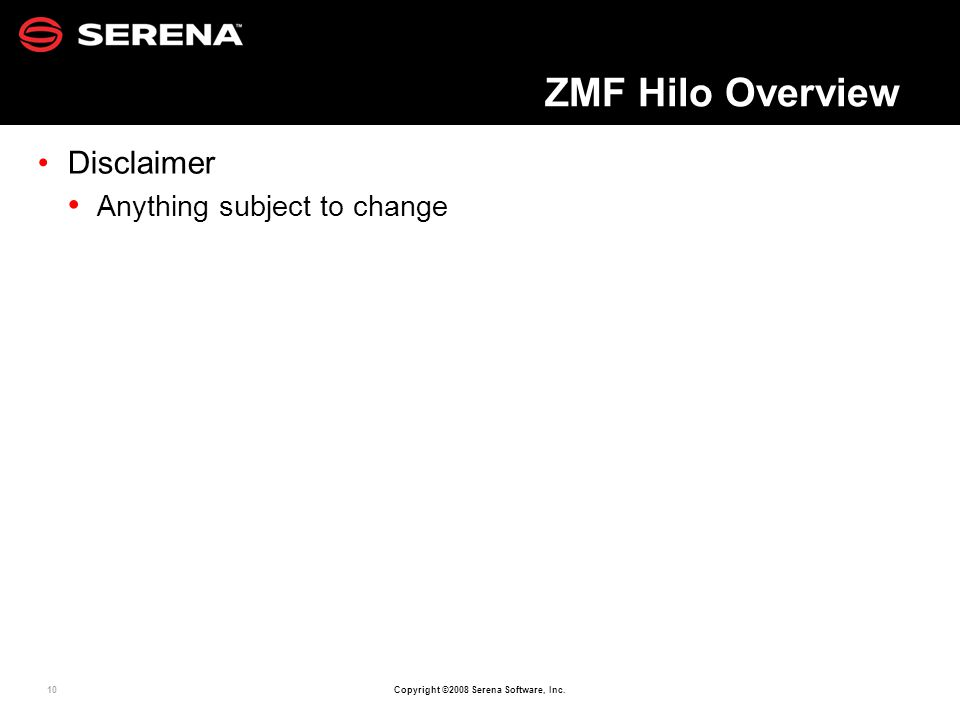 10 Copyright ©2008 Serena Software, Inc. ZMF Hilo Overview Disclaimer Anything subject to change