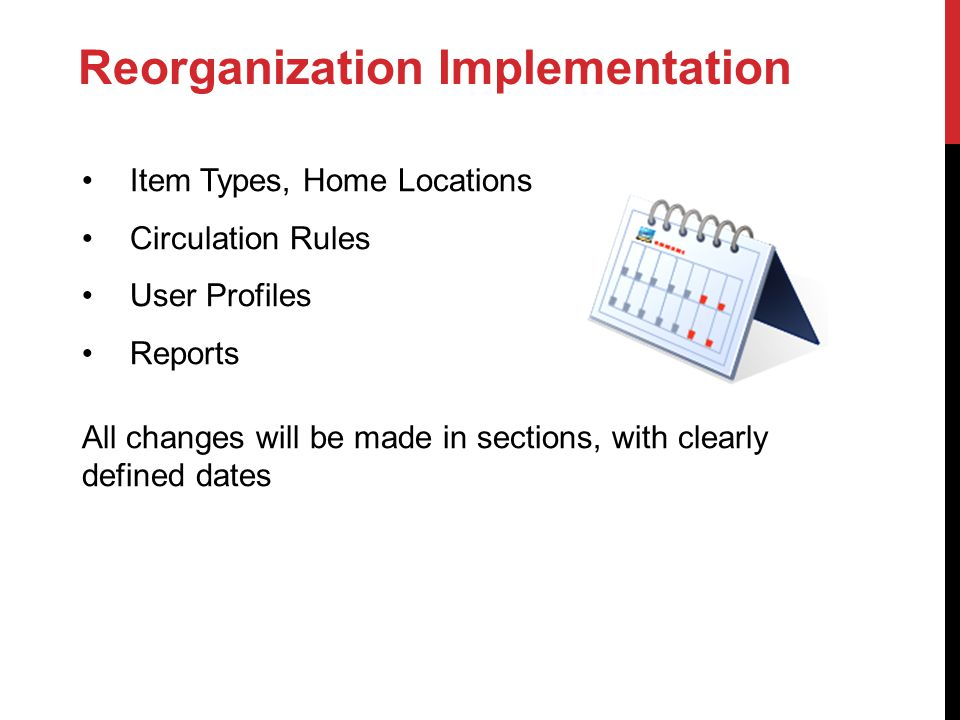 Reorganization Implementation Item Types, Home Locations Circulation Rules User Profiles Reports All changes will be made in sections, with clearly defined dates
