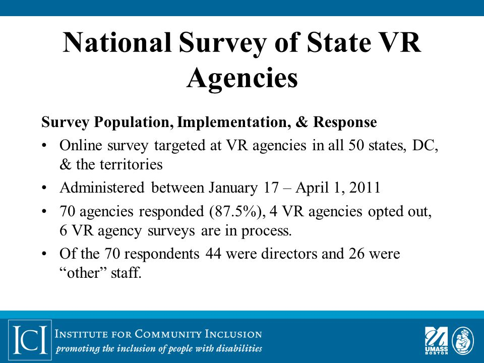 National Survey of State VR Agencies Survey Population, Implementation, & Response Online survey targeted at VR agencies in all 50 states, DC, & the territories Administered between January 17 – April 1, 2011 70 agencies responded (87.5%), 4 VR agencies opted out, 6 VR agency surveys are in process.