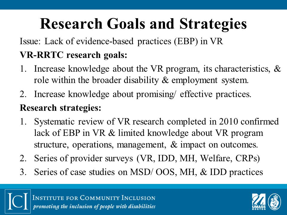 Research Goals and Strategies Issue: Lack of evidence-based practices (EBP) in VR VR-RRTC research goals: 1.Increase knowledge about the VR program, its characteristics, & role within the broader disability & employment system.