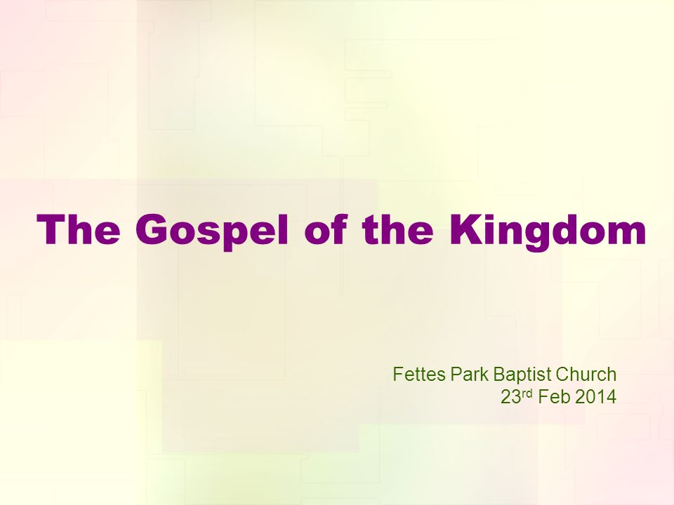 The Gospel of the Kingdom Fettes Park Baptist Church 23 rd Feb 2014
