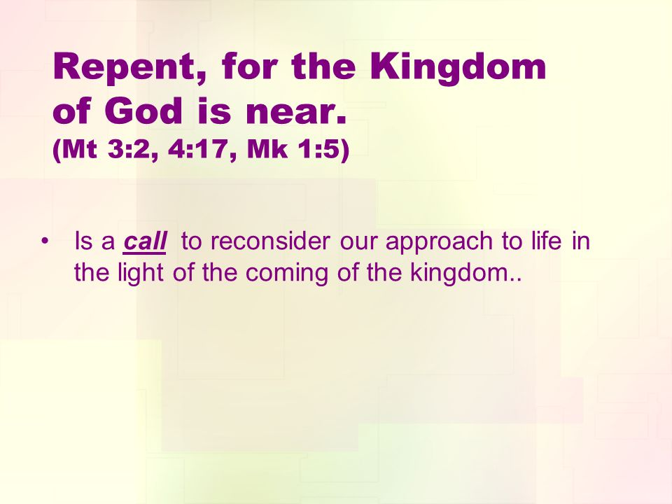 Repent, for the Kingdom of God is near. (Mt 3:2, 4:17, Mk 1:5) Is a call to reconsider our approach to life in the light of the coming of the kingdom.