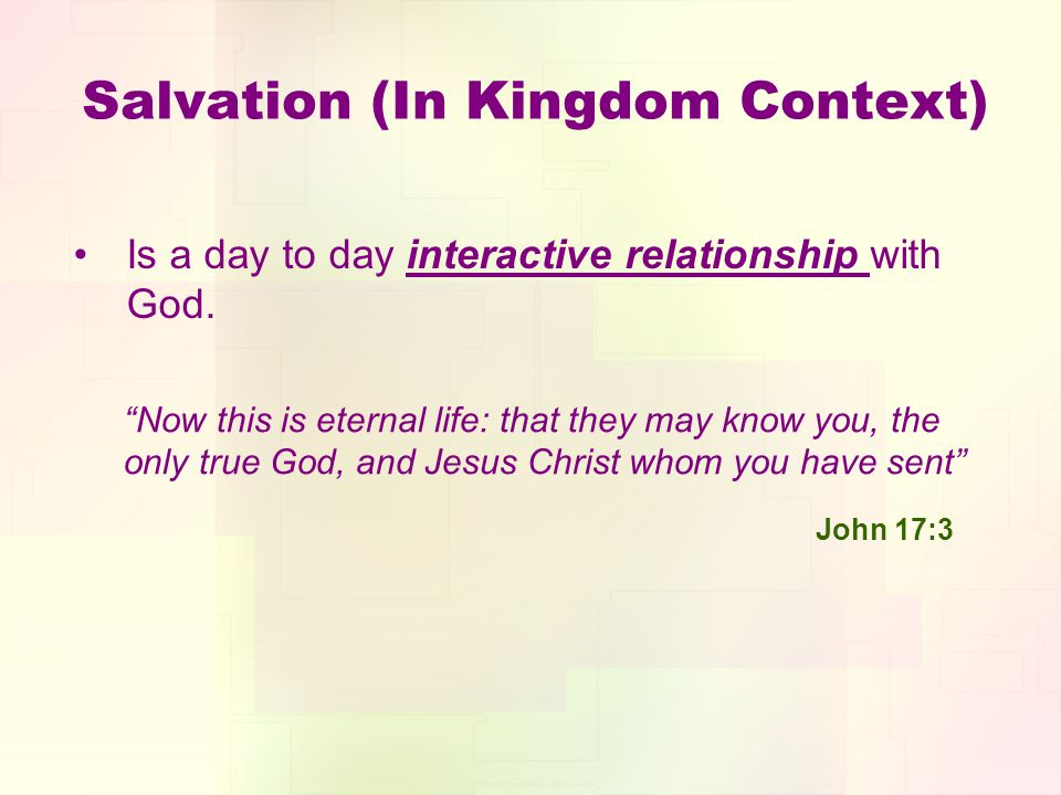 Salvation (In Kingdom Context) Is a day to day interactive relationship with God. Now this is eternal life: that they may know you, the only true God,