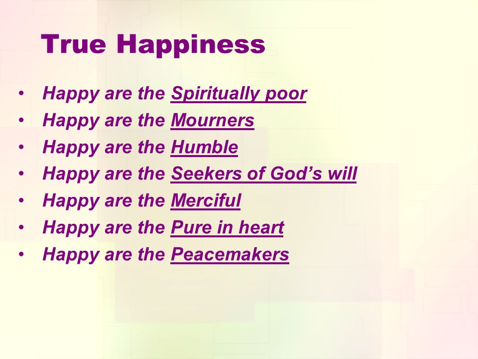 True Happiness Happy are the Spiritually poor Happy are the Mourners Happy are the Humble Happy are the Seekers of Gods will Happy are the Merciful Happy are the Pure in heart Happy are the Peacemakers