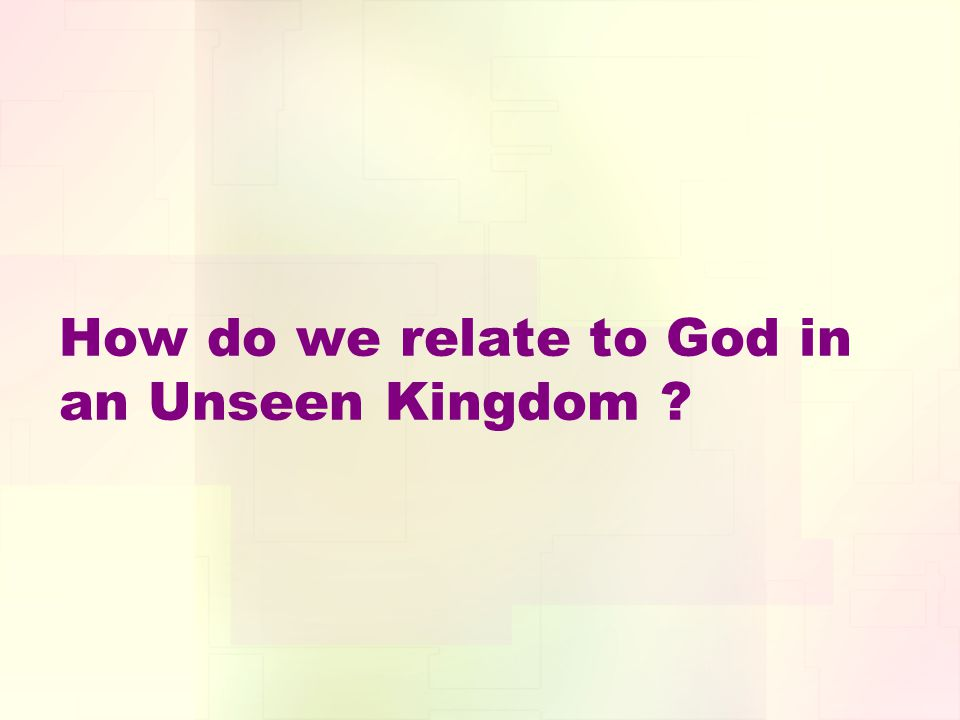 How do we relate to God in an Unseen Kingdom ?