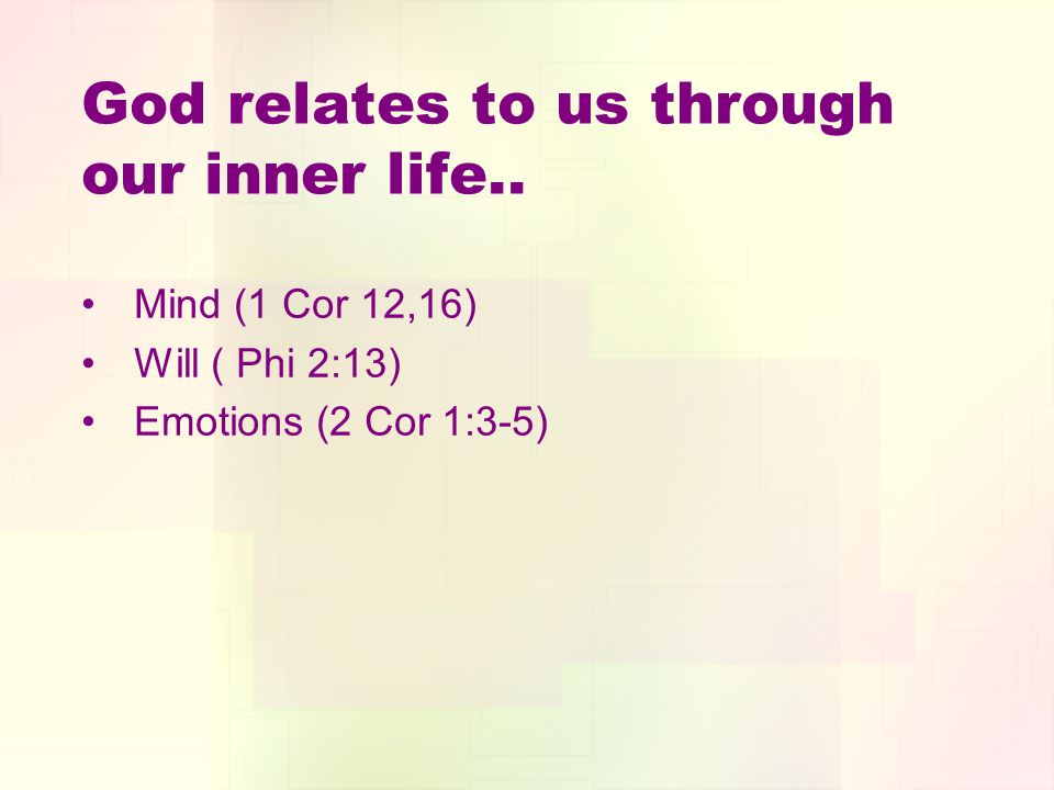 God relates to us through our inner life.. Mind (1 Cor 12,16) Will ( Phi 2:13) Emotions (2 Cor 1:3-5)