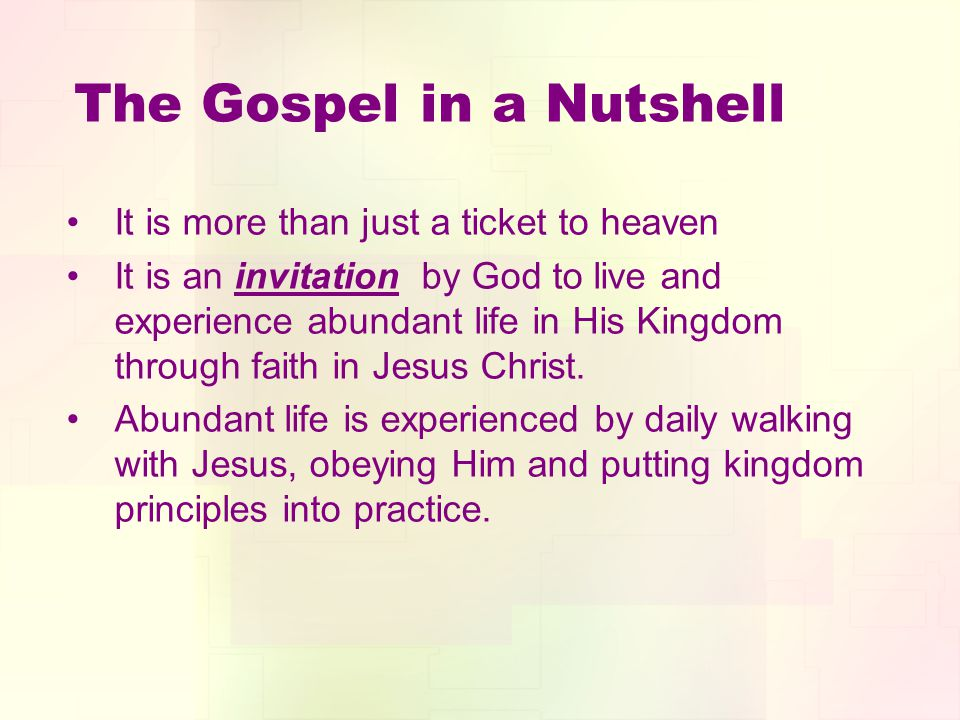 The Gospel in a Nutshell It is more than just a ticket to heaven It is an invitation by God to live and experience abundant life in His Kingdom through faith in Jesus Christ.