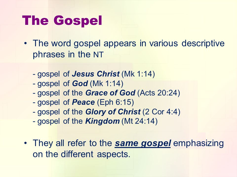 The Gospel The word gospel appears in various descriptive phrases in the NT - gospel of Jesus Christ (Mk 1:14) - gospel of God (Mk 1:14) - gospel of the Grace of God (Acts 20:24) - gospel of Peace (Eph 6:15) - gospel of the Glory of Christ (2 Cor 4:4) - gospel of the Kingdom (Mt 24:14) They all refer to the same gospel emphasizing on the different aspects.