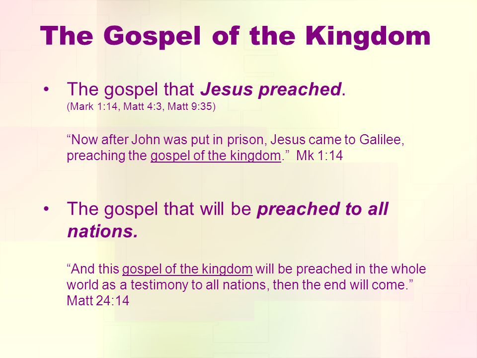 The Gospel of the Kingdom The gospel that Jesus preached. (Mark 1:14, Matt 4:3, Matt 9:35) Now after John was put in prison, Jesus came to Galilee, pr
