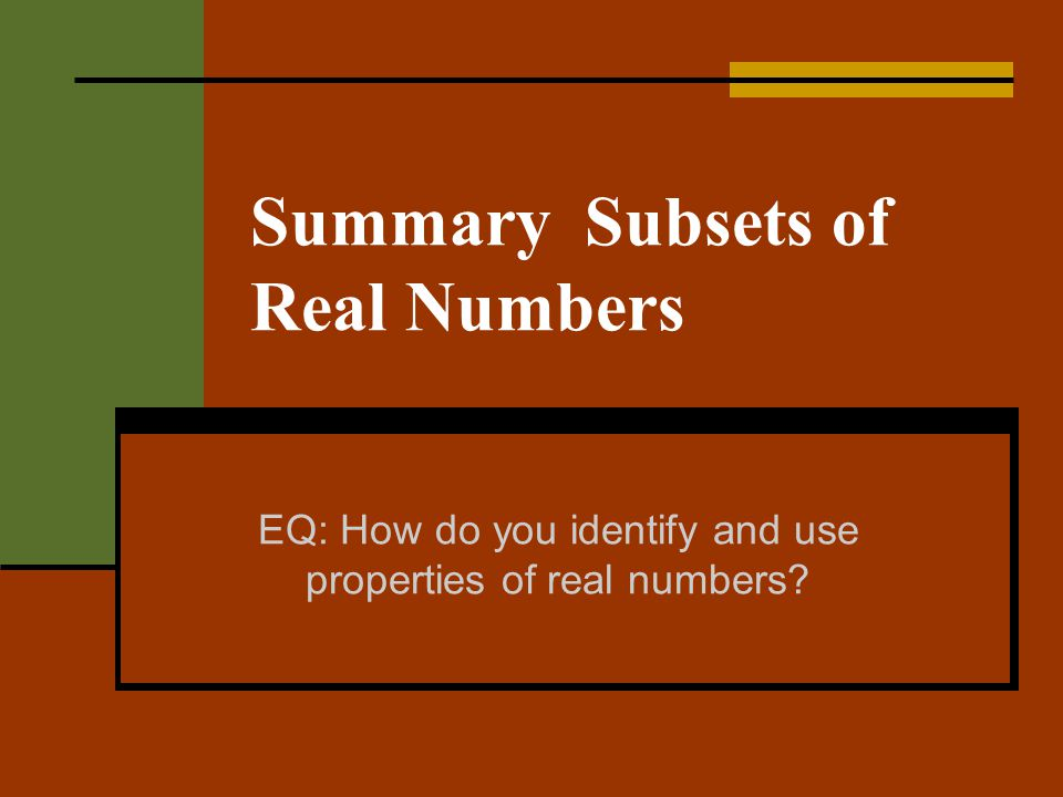 Summary Subsets of Real Numbers EQ: How do you identify and use properties of real numbers?