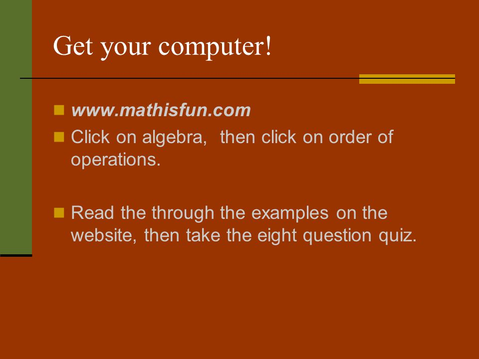 Get your computer.www.mathisfun.com Click on algebra, then click on order of operations.