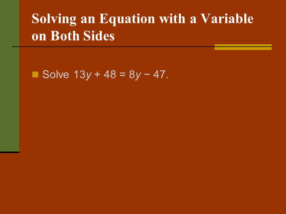 Solving an Equation with a Variable on Both Sides Solve 13y + 48 = 8y 47.