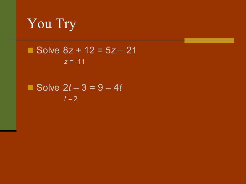 You Try Solve 8z + 12 = 5z – 21 z = -11 Solve 2t – 3 = 9 – 4t t = 2