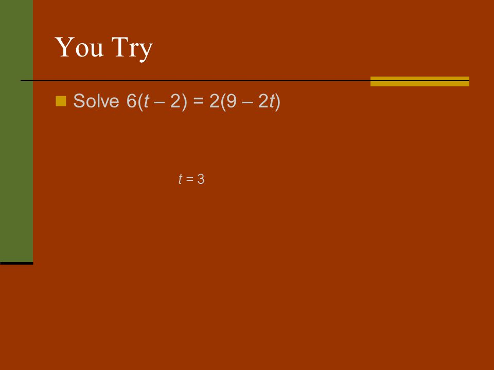 You Try Solve 6(t – 2) = 2(9 – 2t) t = 3