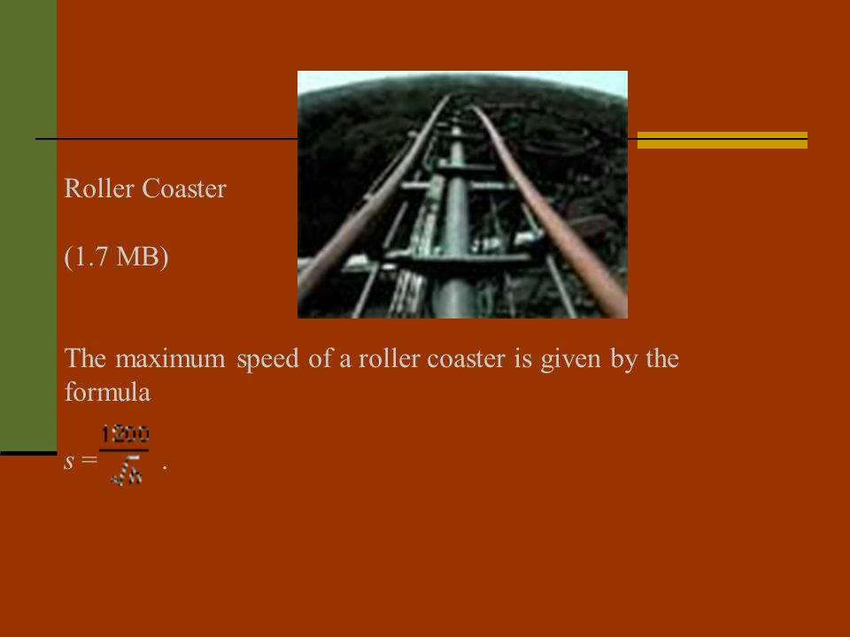 Roller Coaster Play Video (1.7 MB) The maximum speed of a roller coaster is given by the formula s =.