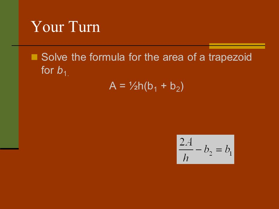 Your Turn Solve the formula for the area of a trapezoid for b 1. A = ½h(b 1 + b 2 )