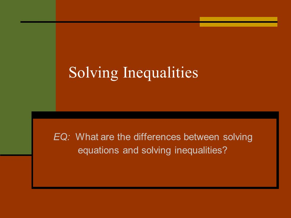 Solving Inequalities EQ: What are the differences between solving equations and solving inequalities?