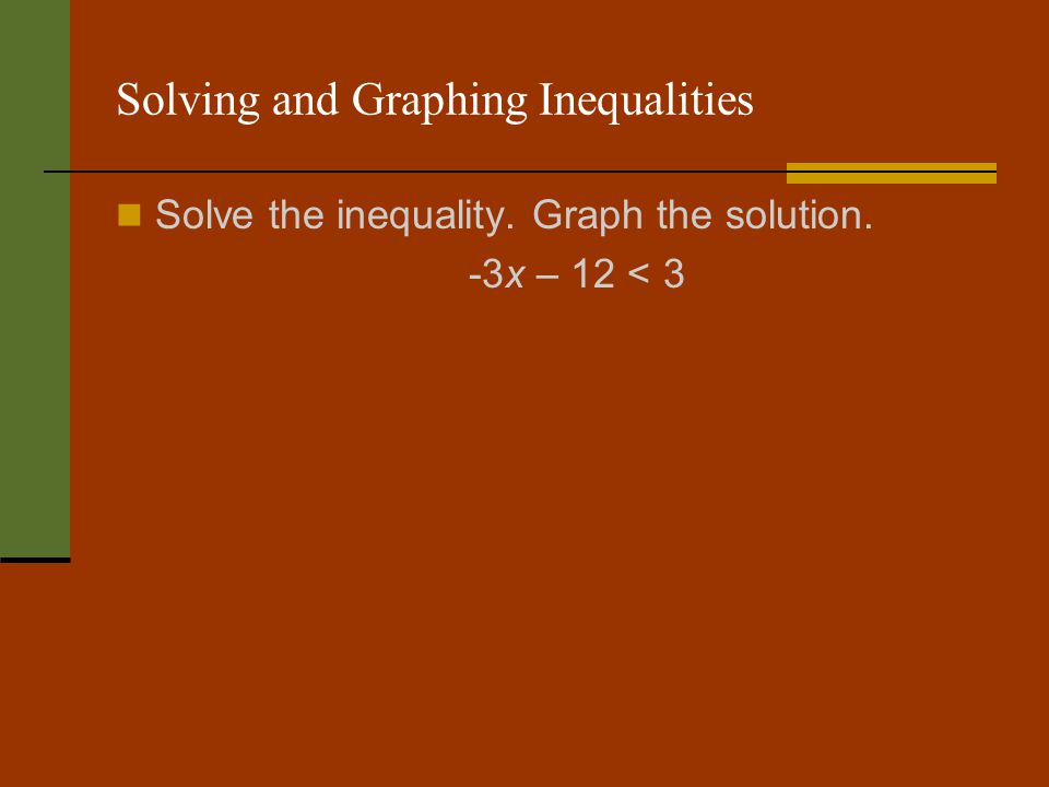 Solving and Graphing Inequalities Solve the inequality. Graph the solution. -3x – 12 < 3
