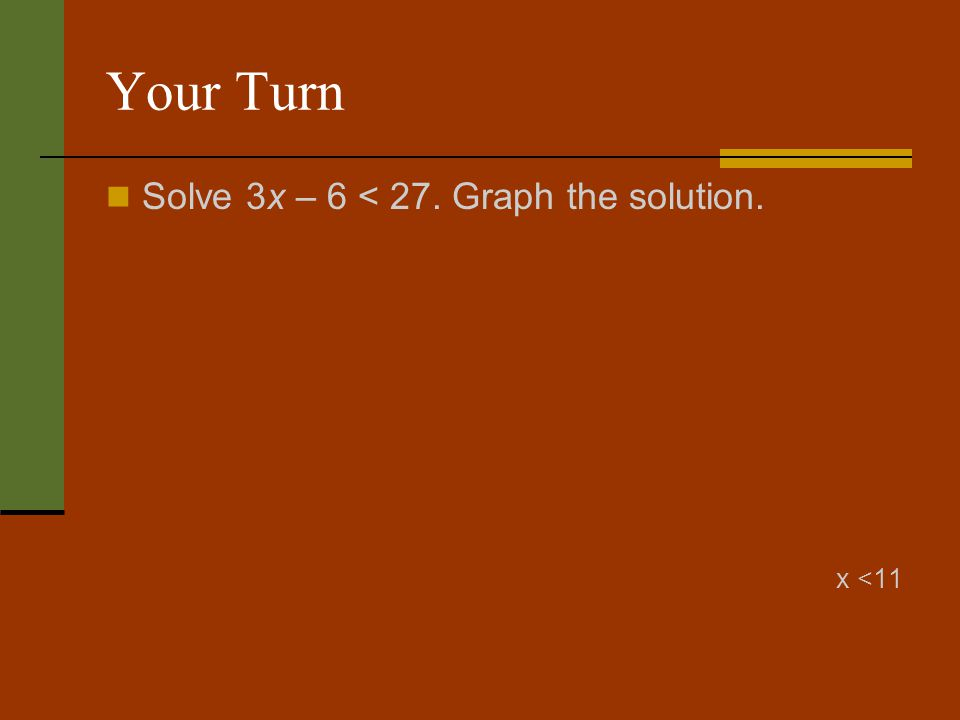 Your Turn Solve 3x – 6 < 27. Graph the solution. x <11