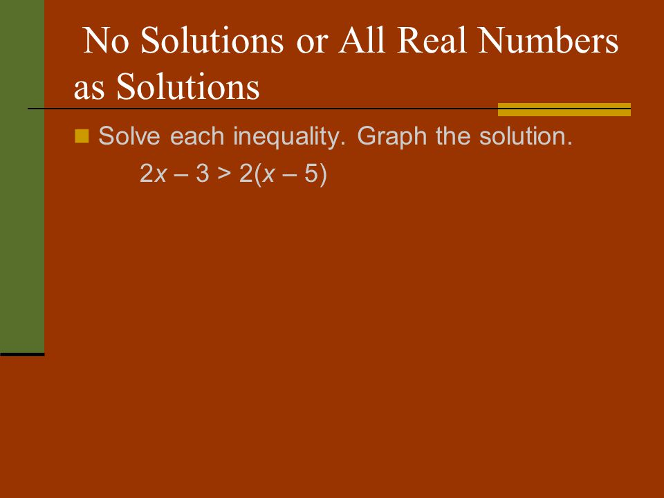 No Solutions or All Real Numbers as Solutions Solve each inequality. Graph the solution. 2x – 3 > 2(x – 5)