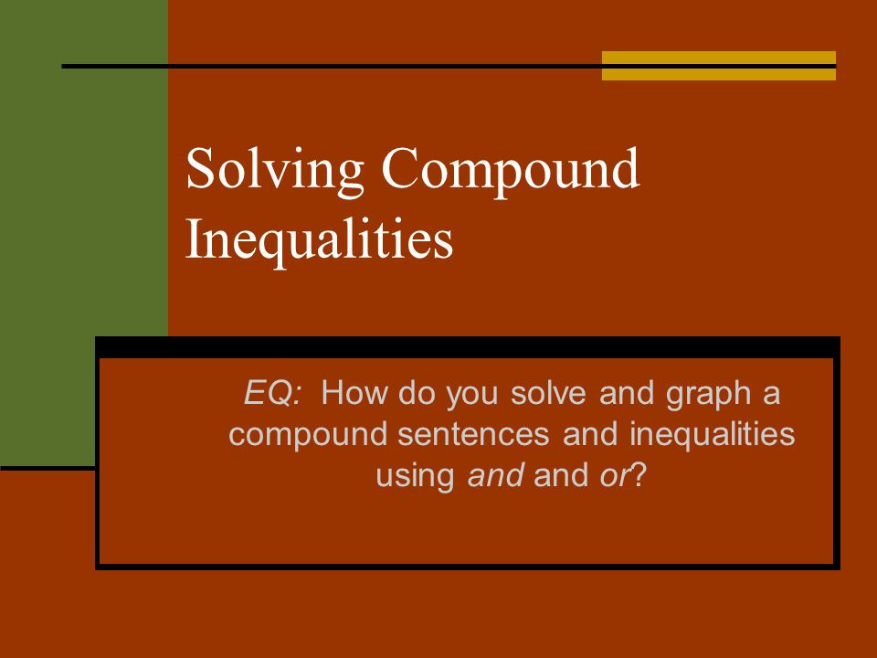 Solving Compound Inequalities EQ: How do you solve and graph a compound sentences and inequalities using and and or?