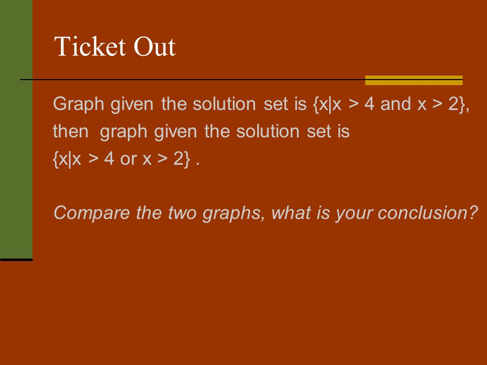 Ticket Out Graph given the solution set is {x|x > 4 and x > 2}, then graph given the solution set is {x|x > 4 or x > 2}.