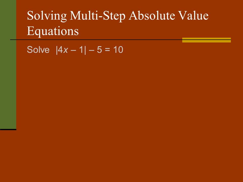 Solving Multi-Step Absolute Value Equations Solve |4x – 1| – 5 = 10